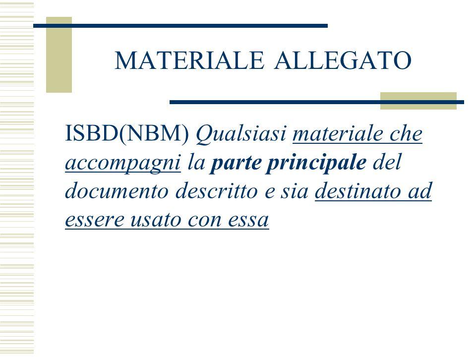 MATERIALE ALLEGATO ISBD(NBM) Qualsiasi materiale che accompagni la parte principale del documento descritto e sia destinato ad essere usato con essa
