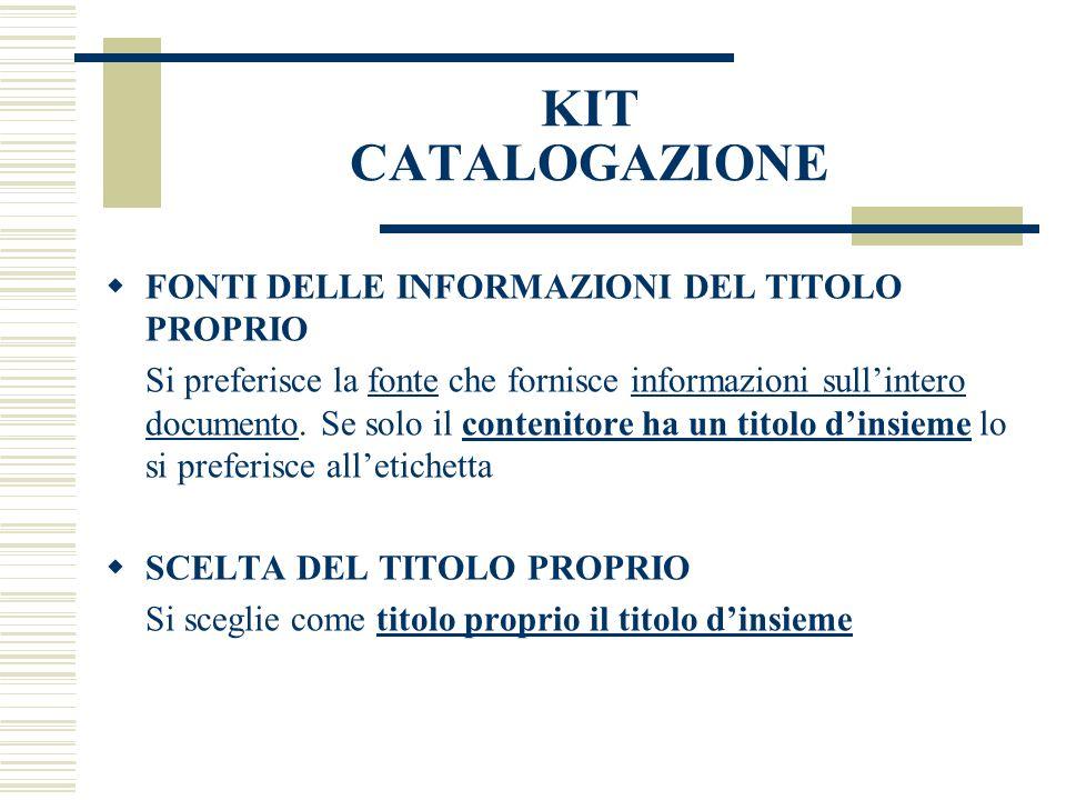 KIT CATALOGAZIONE FONTI DELLE INFORMAZIONI DEL TITOLO PROPRIO Si preferisce la fonte che fornisce informazioni sullintero documento.