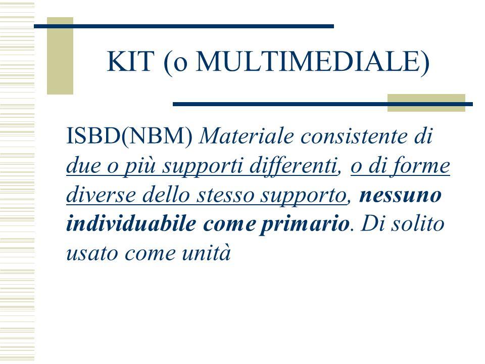 KIT (o MULTIMEDIALE) ISBD(NBM) Materiale consistente di due o più supporti differenti, o di forme diverse dello stesso supporto, nessuno individuabile come primario.