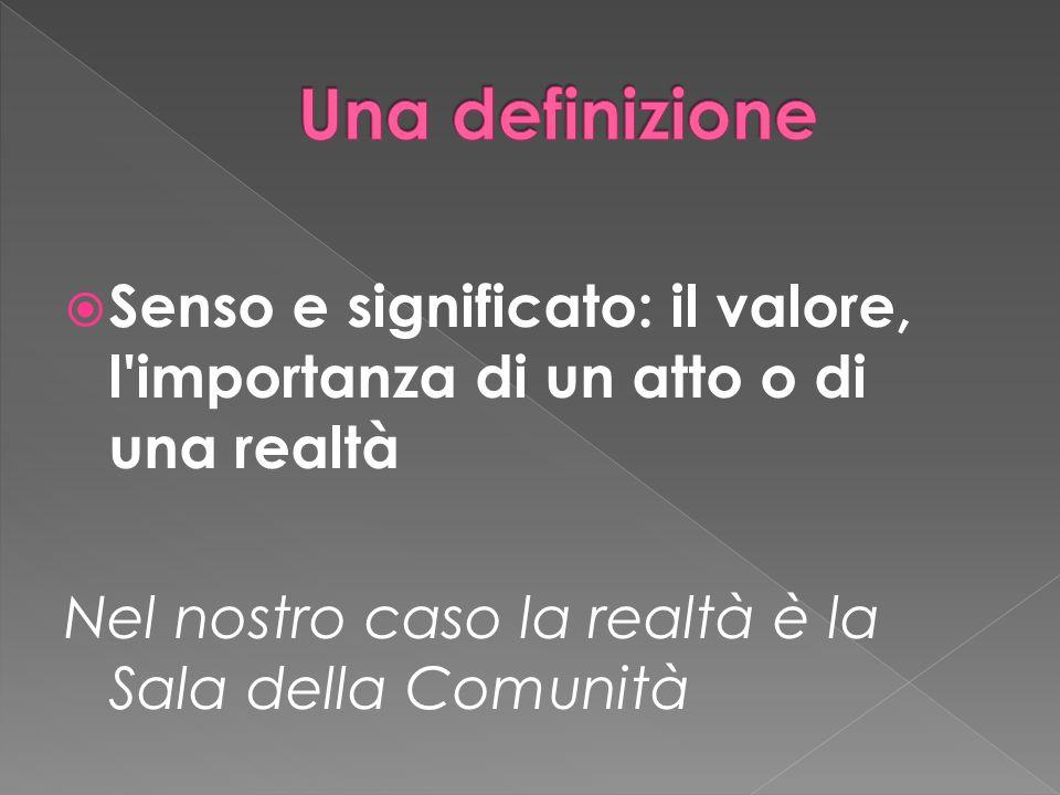 Senso e significato: il valore, l importanza di un atto o di una realtà Nel nostro caso la realtà è la Sala della Comunità