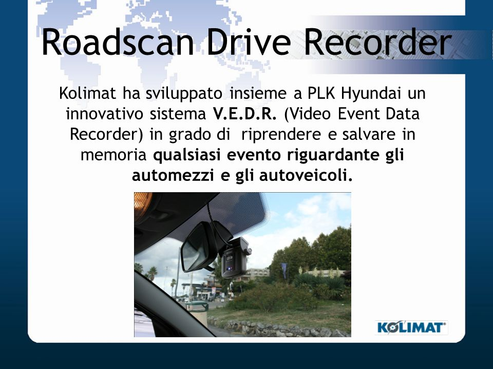 Roadscan Drive Recorder Kolimat ha sviluppato insieme a PLK Hyundai un innovativo sistema V.E.D.R. (Video Event Data Recorder) in grado di riprendere