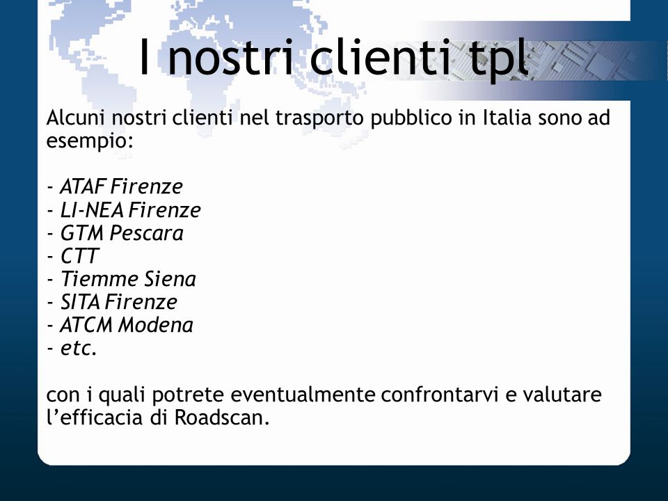 I nostri clienti tpl Alcuni nostri clienti nel trasporto pubblico in Italia sono ad esempio: - ATAF Firenze - LI-NEA Firenze - GTM Pescara - CTT - Tie