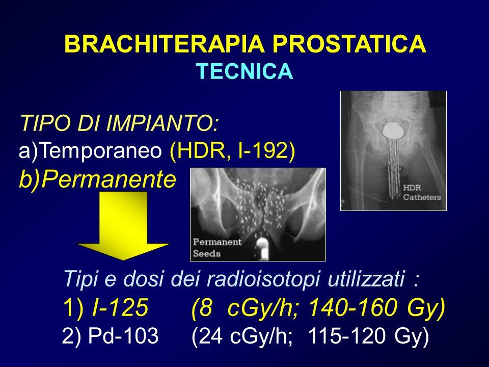 TIPO DI IMPIANTO: a)Temporaneo (HDR, I-192) b)Permanente Tipi e dosi dei radioisotopi utilizzati : 1) I-125 (8 cGy/h; 140-160 Gy) 2) Pd-103 (24 cGy/h; 115-120 Gy) BRACHITERAPIA PROSTATICA TECNICA