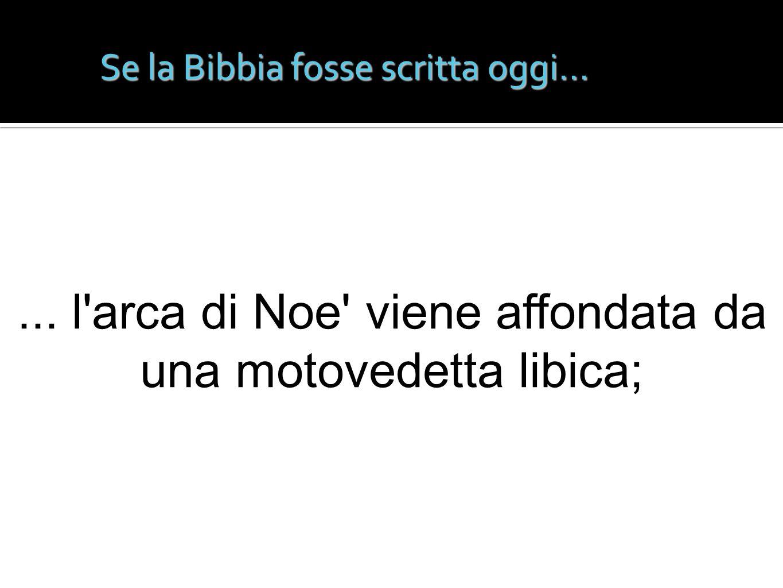 Se la Bibbia fosse scritta oggi...... l'arca di Noe' viene affondata da una motovedetta libica;