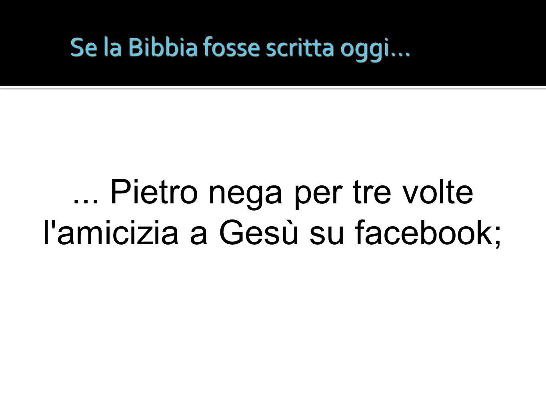 Se la Bibbia fosse scritta oggi...... Pietro nega per tre volte l'amicizia a Gesù su facebook;