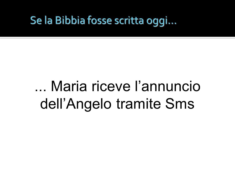 Se la Bibbia fosse scritta oggi...... Maria riceve lannuncio dellAngelo tramite Sms