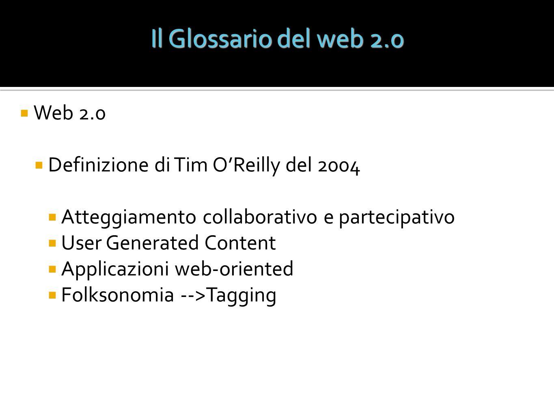 Il Glossario del web 2.0 Web 2.0 Definizione di Tim OReilly del 2004 Atteggiamento collaborativo e partecipativo User Generated Content Applicazioni w