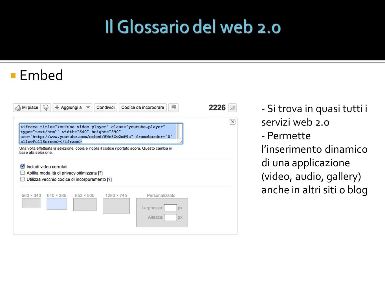 Embed - Si trova in quasi tutti i servizi web 2.0 - Permette linserimento dinamico di una applicazione (video, audio, gallery) anche in altri siti o b