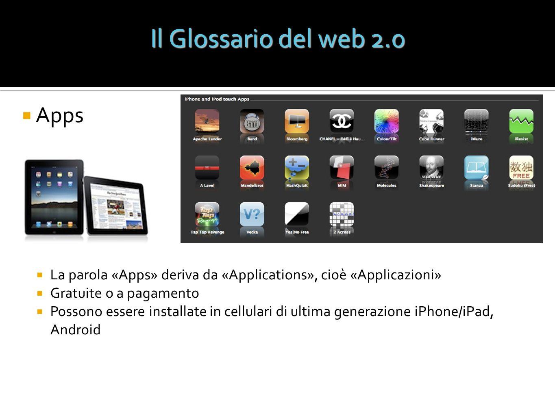Il Glossario del web 2.0 Apps La parola «Apps» deriva da «Applications», cioè «Applicazioni» Gratuite o a pagamento Possono essere installate in cellu