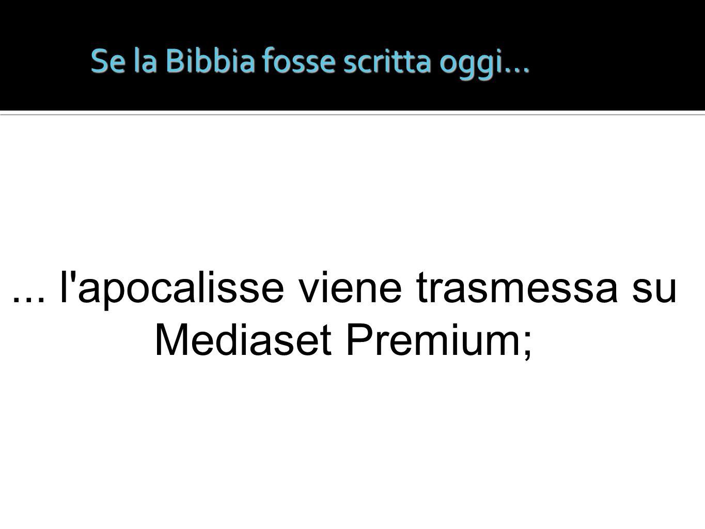 Se la Bibbia fosse scritta oggi...... l'apocalisse viene trasmessa su Mediaset Premium;