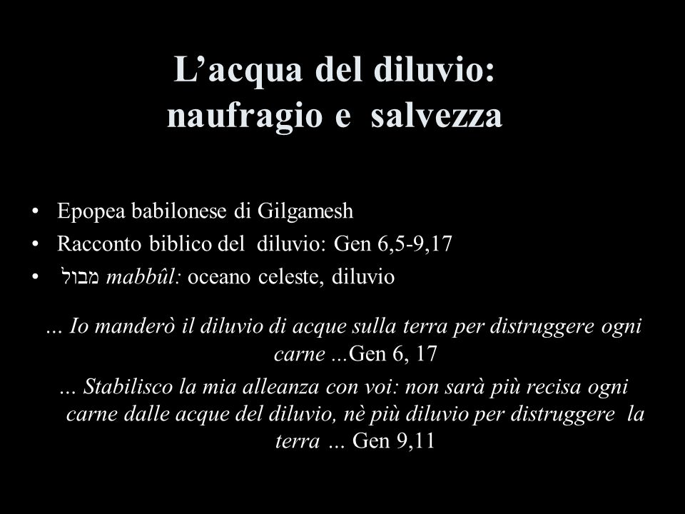 Epopea babilonese di Gilgamesh Racconto biblico del diluvio: Gen 6,5-9,17 מבול mabbûl: oceano celeste, diluvio … Io manderò il diluvio di acque sulla