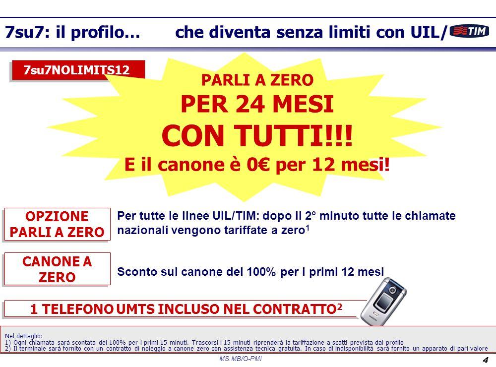 MS.MB/O-PMI 4 7su7: il profilo… che diventa senza limiti con UIL/ 1 TELEFONO UMTS INCLUSO NEL CONTRATTO 2 7su7NOLIMITS12 OPZIONE PARLI A ZERO PARLI A ZERO PER 24 MESI CON TUTTI!!.