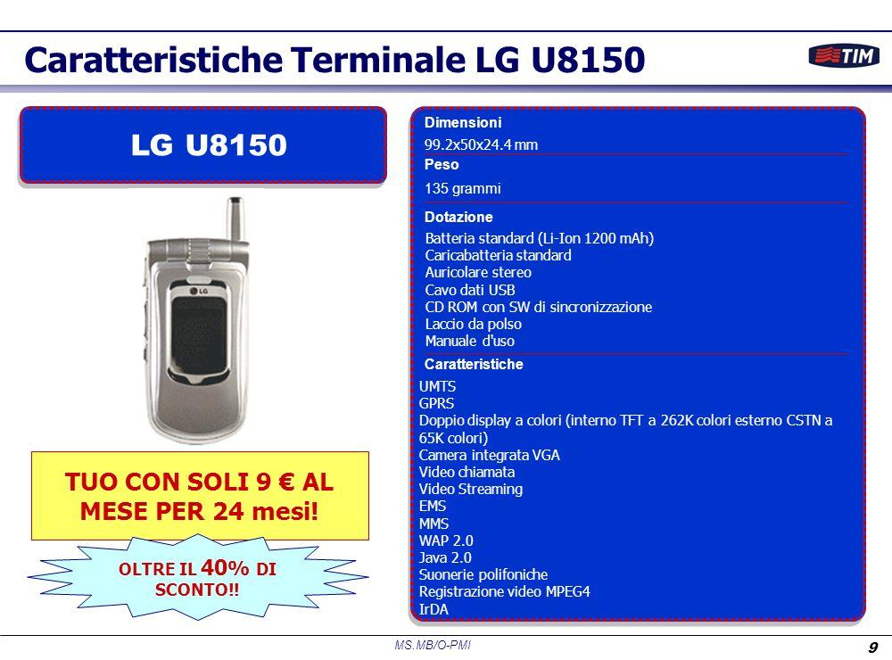 MS.MB/O-PMI 9 UMTS GPRS Doppio display a colori (interno TFT a 262K colori esterno CSTN a 65K colori) Camera integrata VGA Video chiamata Video Streaming EMS MMS WAP 2.0 Java 2.0 Suonerie polifoniche Registrazione video MPEG4 IrDA Caratteristiche Batteria standard (Li-Ion 1200 mAh) Caricabatteria standard Auricolare stereo Cavo dati USB CD ROM con SW di sincronizzazione Laccio da polso Manuale d uso Dotazione 135 grammi Peso 99.2x50x24.4 mm Dimensioni Caratteristiche Terminale LG U8150 LG U8150 TUO CON SOLI 9 AL MESE PER 24 mesi.