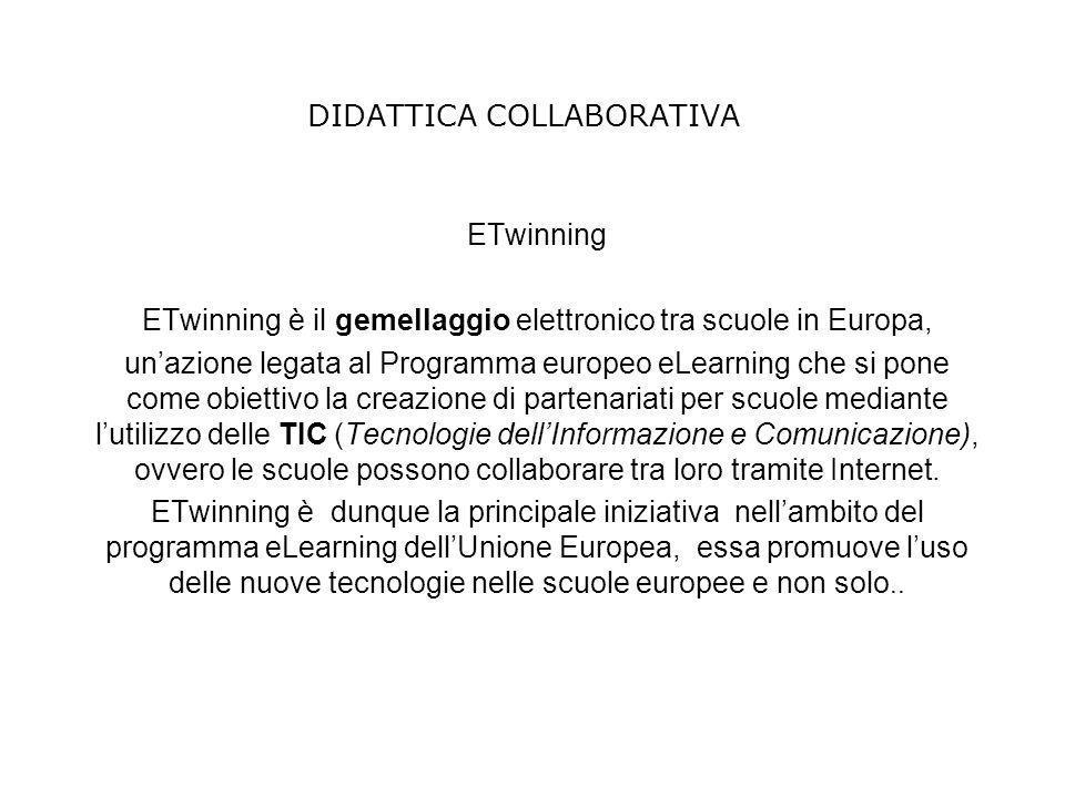DIDATTICA COLLABORATIVA ETwinning ETwinning è il gemellaggio elettronico tra scuole in Europa, unazione legata al Programma europeo eLearning che si p