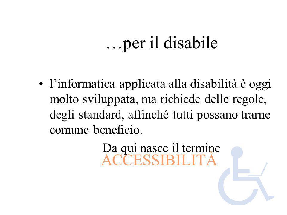 …per il disabile linformatica applicata alla disabilità è oggi molto sviluppata, ma richiede delle regole, degli standard, affinché tutti possano trar