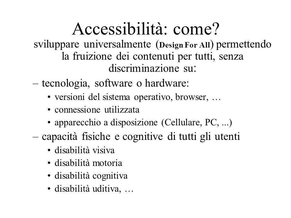 Accessibilità: come? sviluppare universalmente ( Design For All ) permettendo la fruizione dei contenuti per tutti, senza discriminazione su : –tecnol