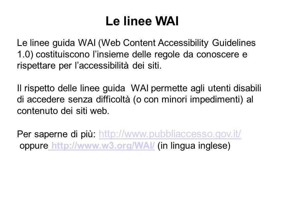 Le linee guida WAI (Web Content Accessibility Guidelines 1.0) costituiscono linsieme delle regole da conoscere e rispettare per laccessibilità dei sit