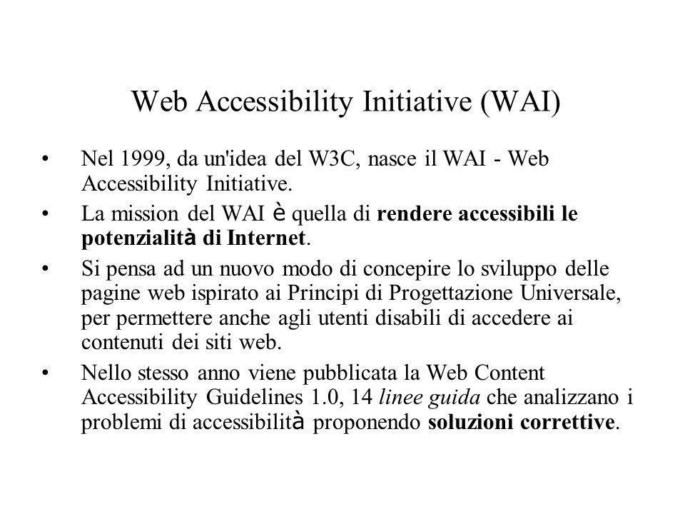Web Accessibility Initiative (WAI) Nel 1999, da un'idea del W3C, nasce il WAI - Web Accessibility Initiative. La mission del WAI è quella di rendere a