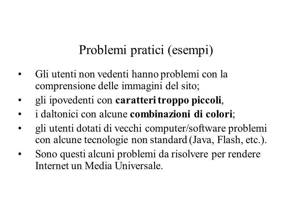 Problemi pratici (esempi) Gli utenti non vedenti hanno problemi con la comprensione delle immagini del sito; gli ipovedenti con caratteri troppo picco