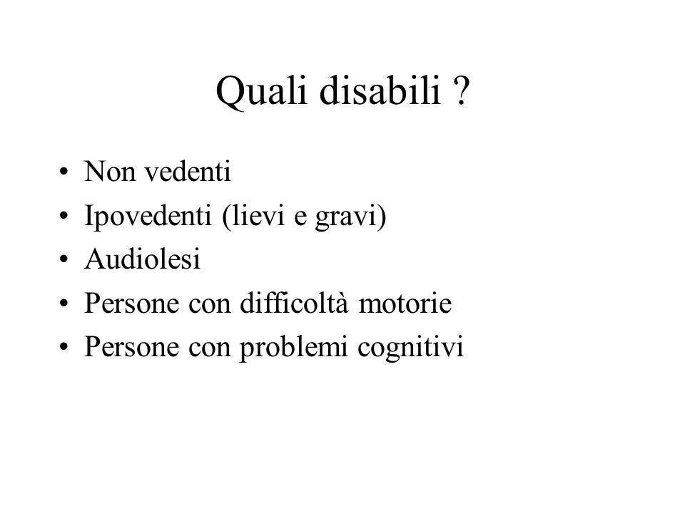 Quali disabili ? Non vedenti Ipovedenti (lievi e gravi) Audiolesi Persone con difficoltà motorie Persone con problemi cognitivi