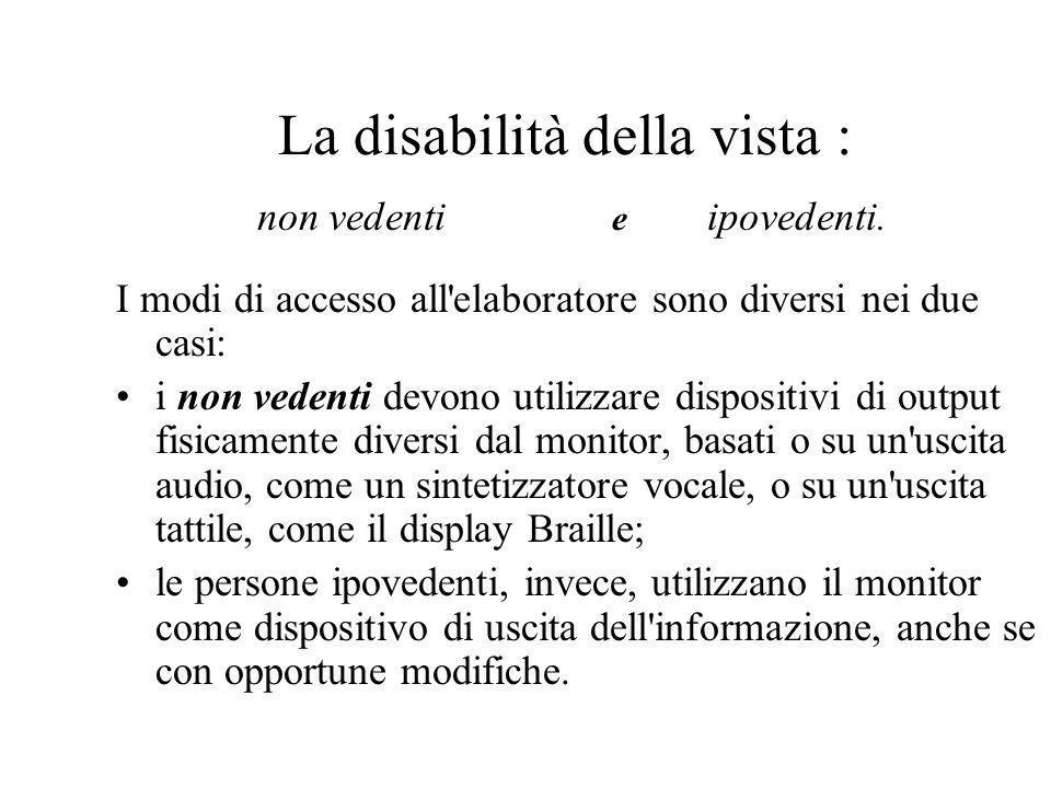 La disabilità della vista : non vedenti e ipovedenti. I modi di accesso all'elaboratore sono diversi nei due casi: i non vedenti devono utilizzare dis