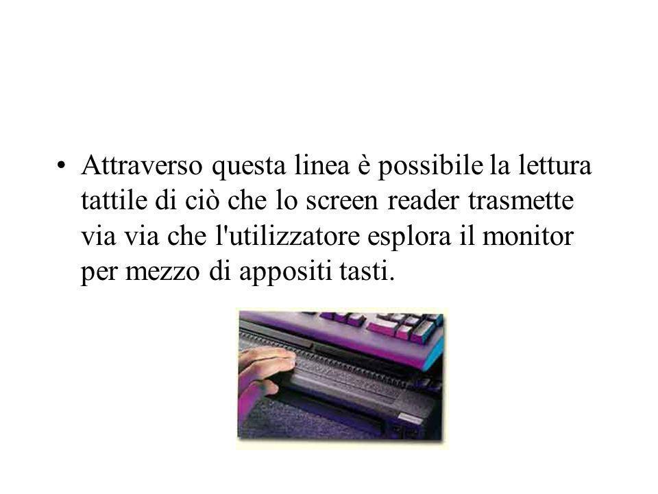 Attraverso questa linea è possibile la lettura tattile di ciò che lo screen reader trasmette via via che l'utilizzatore esplora il monitor per mezzo d