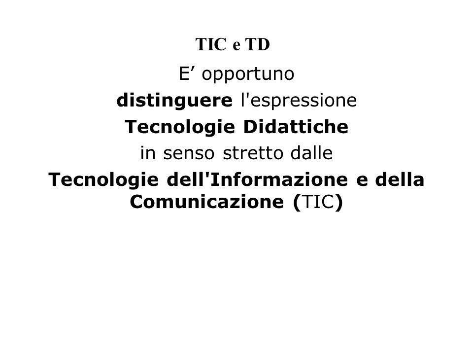 TIC e TD E opportuno distinguere l'espressione Tecnologie Didattiche in senso stretto dalle Tecnologie dell'Informazione e della Comunicazione (TIC)