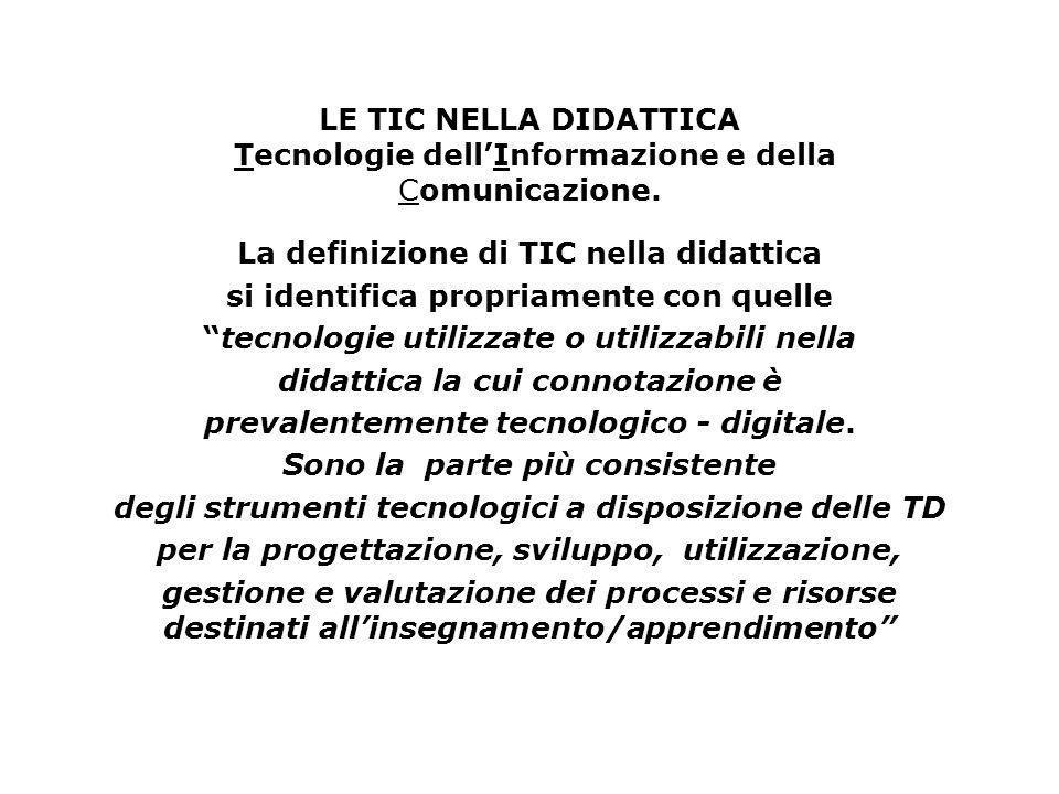 LE TIC NELLA DIDATTICA Tecnologie dellInformazione e della Comunicazione. La definizione di TIC nella didattica si identifica propriamente con quelle