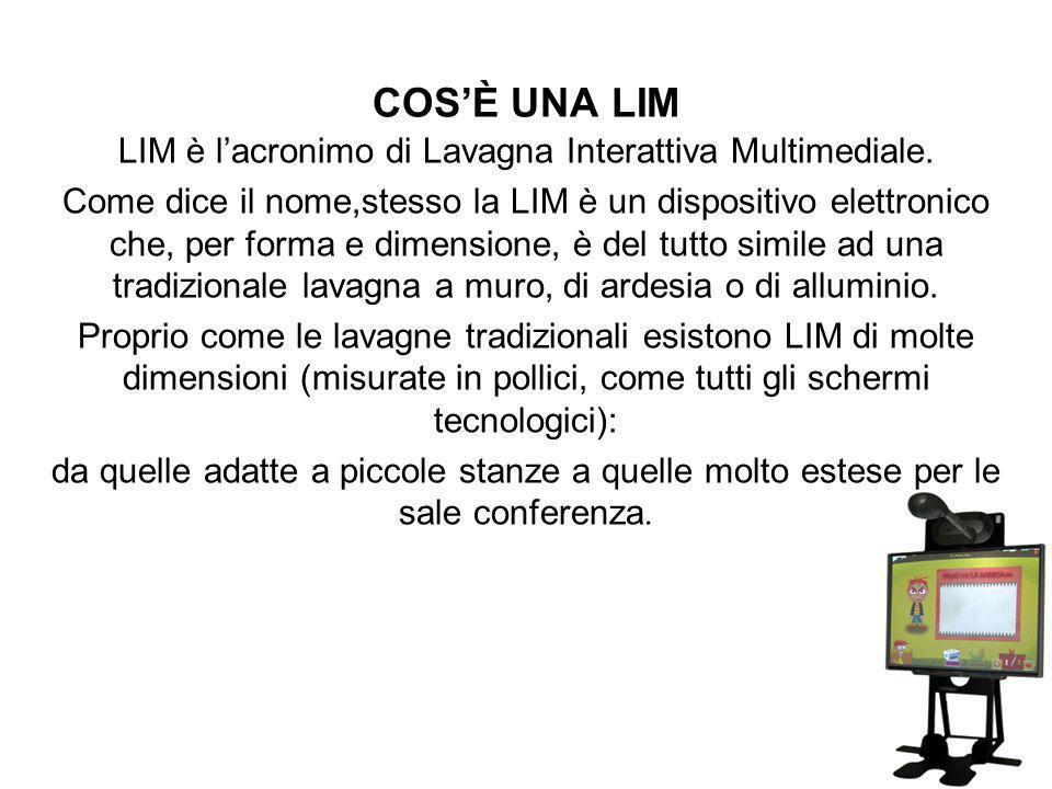 COSÈ UNA LIM LIM è lacronimo di Lavagna Interattiva Multimediale. Come dice il nome,stesso la LIM è un dispositivo elettronico che, per forma e dimens