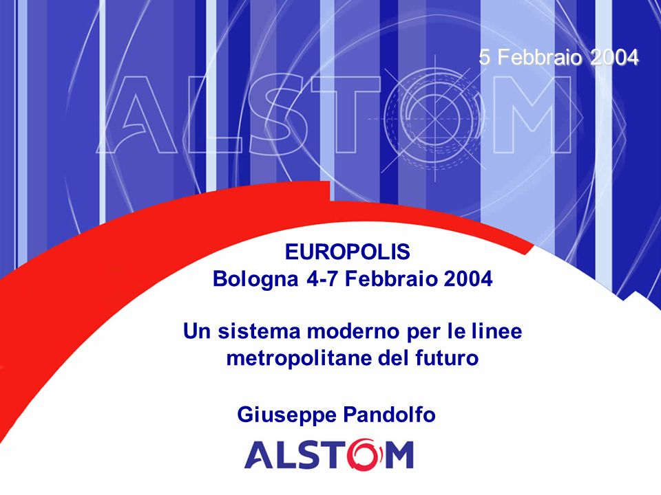 Giuseppe Pandolfo 5 Febbraio 2004 EUROPOLIS Bologna 4-7 Febbraio 2004 Un sistema moderno per le linee metropolitane del futuro