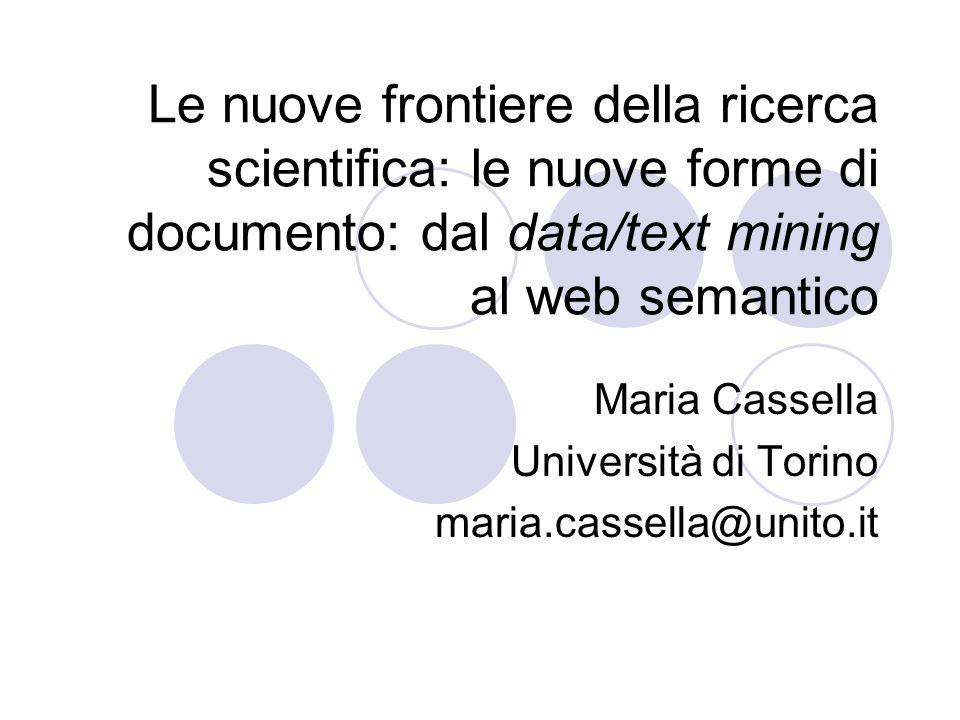 Le nuove frontiere della ricerca scientifica: le nuove forme di documento: dal data/text mining al web semantico Maria Cassella Università di Torino maria.cassella@unito.it