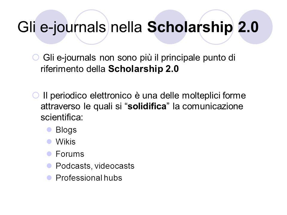 Gli e-journals nella Scholarship 2.0 Gli e-journals non sono più il principale punto di riferimento della Scholarship 2.0 Il periodico elettronico è una delle molteplici forme attraverso le quali si solidifica la comunicazione scientifica: Blogs Wikis Forums Podcasts, videocasts Professional hubs