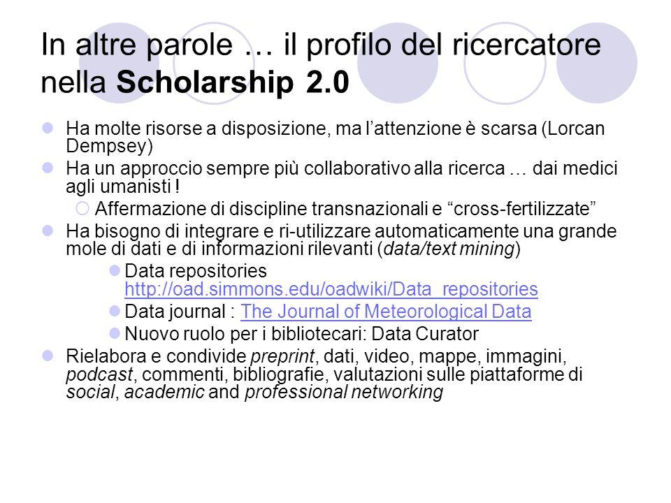 In altre parole … il profilo del ricercatore nella Scholarship 2.0 Ha molte risorse a disposizione, ma lattenzione è scarsa (Lorcan Dempsey) Ha un approccio sempre più collaborativo alla ricerca … dai medici agli umanisti .