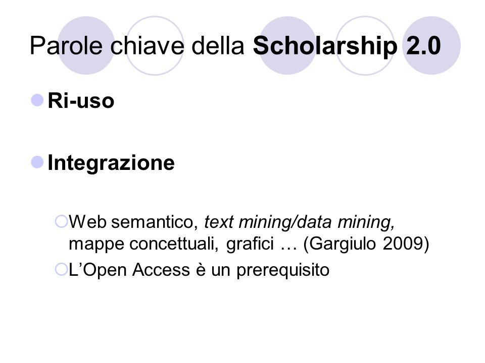 Parole chiave della Scholarship 2.0 Ri-uso Integrazione Web semantico, text mining/data mining, mappe concettuali, grafici … (Gargiulo 2009) LOpen Access è un prerequisito