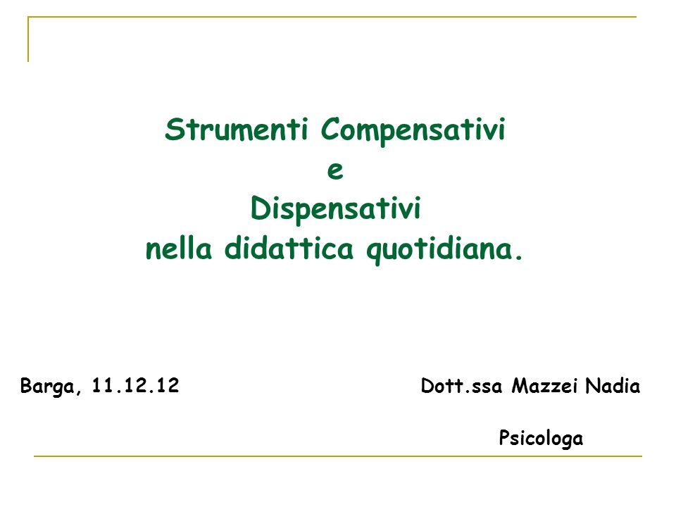 Strumenti Compensativi e Dispensativi nella didattica quotidiana. Barga, 11.12.12 Dott.ssa Mazzei Nadia Psicologa