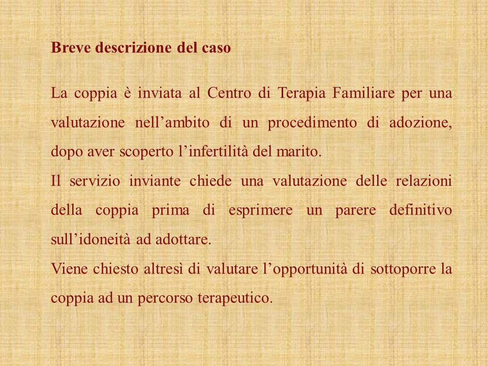 Breve descrizione del caso La coppia è inviata al Centro di Terapia Familiare per una valutazione nellambito di un procedimento di adozione, dopo aver