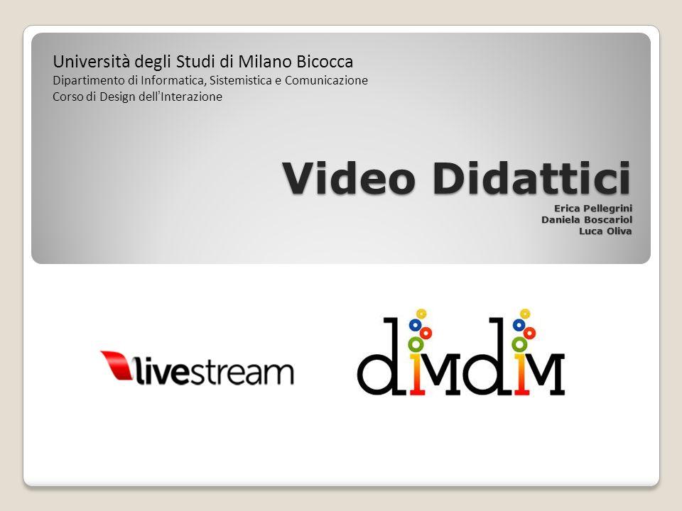 Video Didattici Erica Pellegrini Daniela Boscariol Luca Oliva Università degli Studi di Milano Bicocca Dipartimento di Informatica, Sistemistica e Comunicazione Corso di Design dellInterazione