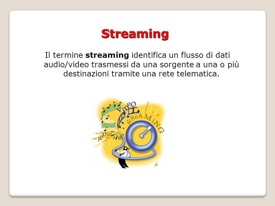 Streaming Il termine streaming identifica un flusso di dati audio/video trasmessi da una sorgente a una o più destinazioni tramite una rete telematica.