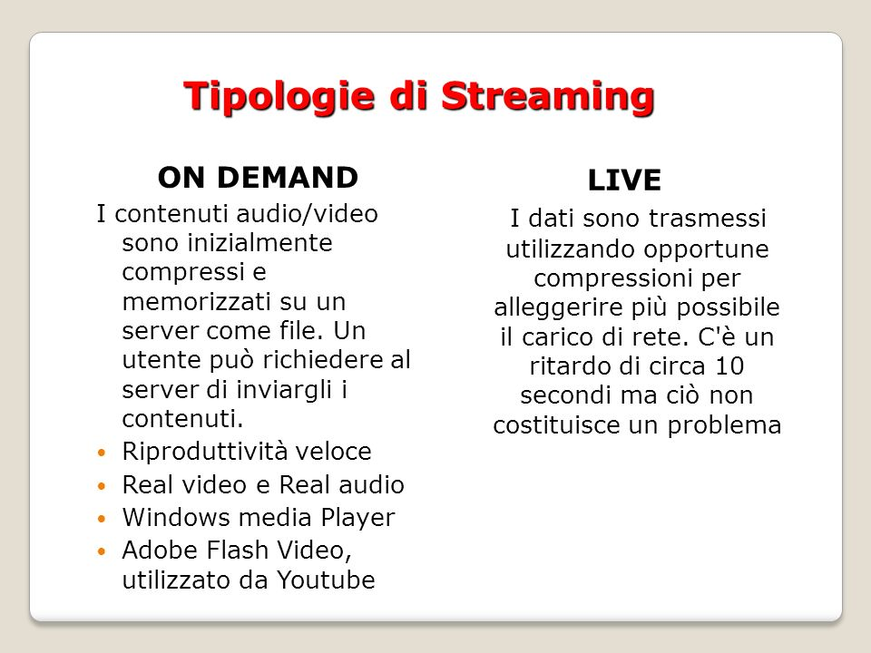 Tipologie di Streaming ON DEMAND I contenuti audio/video sono inizialmente compressi e memorizzati su un server come file.