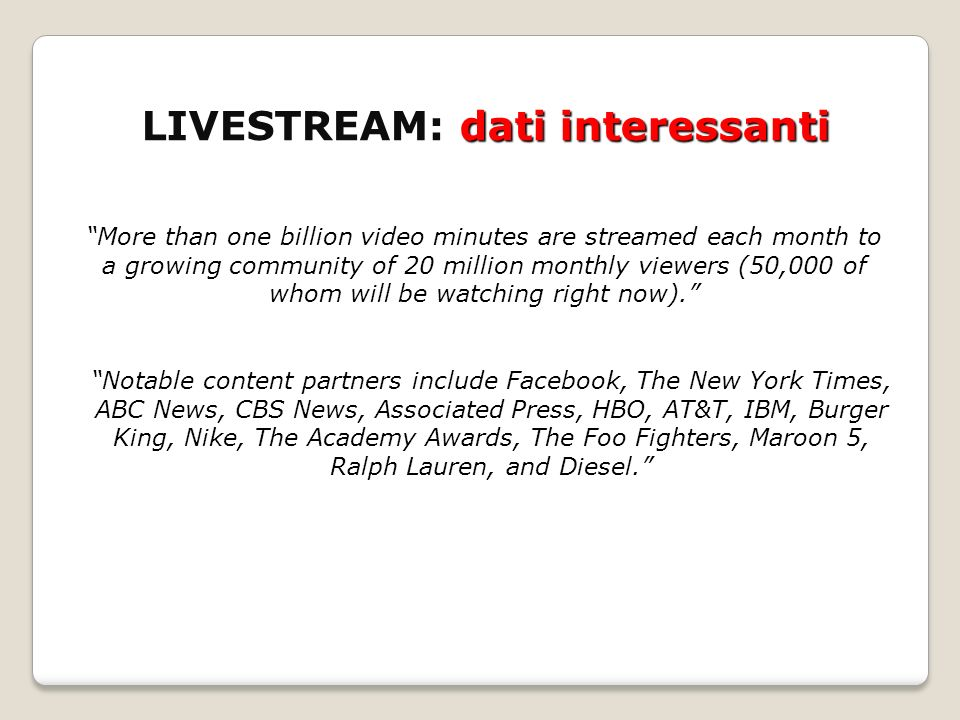 LIVESTREAM: dati interessanti More than one billion video minutes are streamed each month to a growing community of 20 million monthly viewers (50,000 of whom will be watching right now).