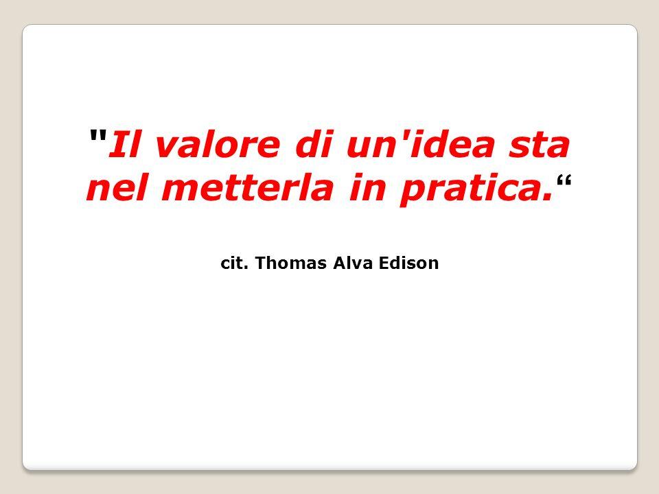Il valore di un idea sta nel metterla in pratica. cit. Thomas Alva Edison