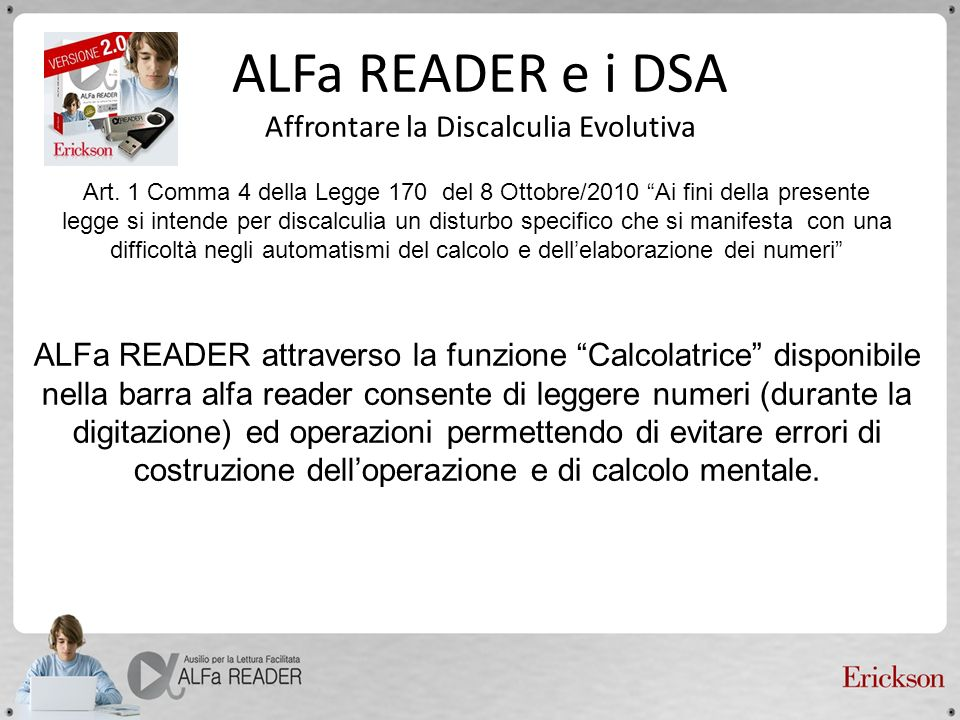 ALFa READER e i DSA Affrontare la Discalculia Evolutiva Art. 1 Comma 4 della Legge 170 del 8 Ottobre/2010 Ai fini della presente legge si intende per