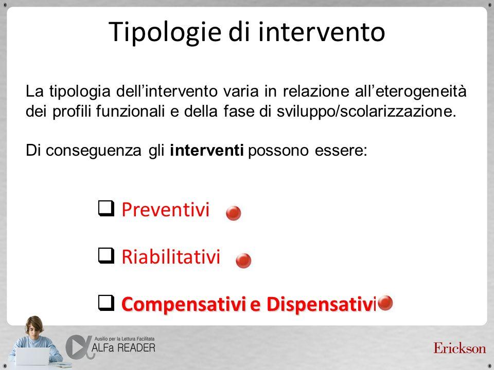 Tipologie di intervento Preventivi Riabilitativi Compensativi e Dispensativi La tipologia dellintervento varia in relazione alleterogeneità dei profil