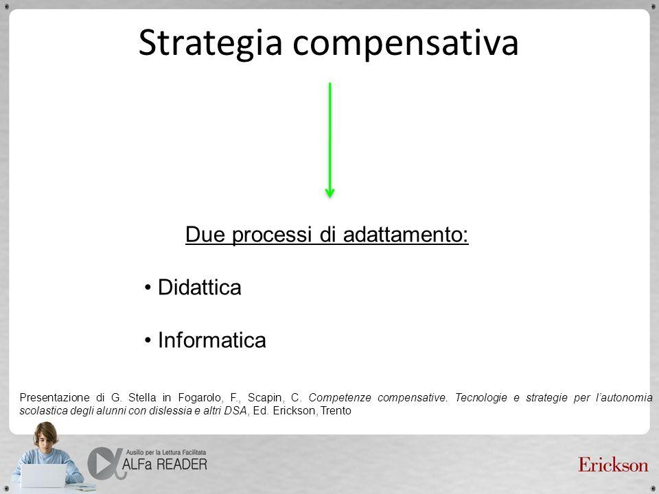 Strategia compensativa Due processi di adattamento: Didattica Informatica Presentazione di G. Stella in Fogarolo, F., Scapin, C. Competenze compensati