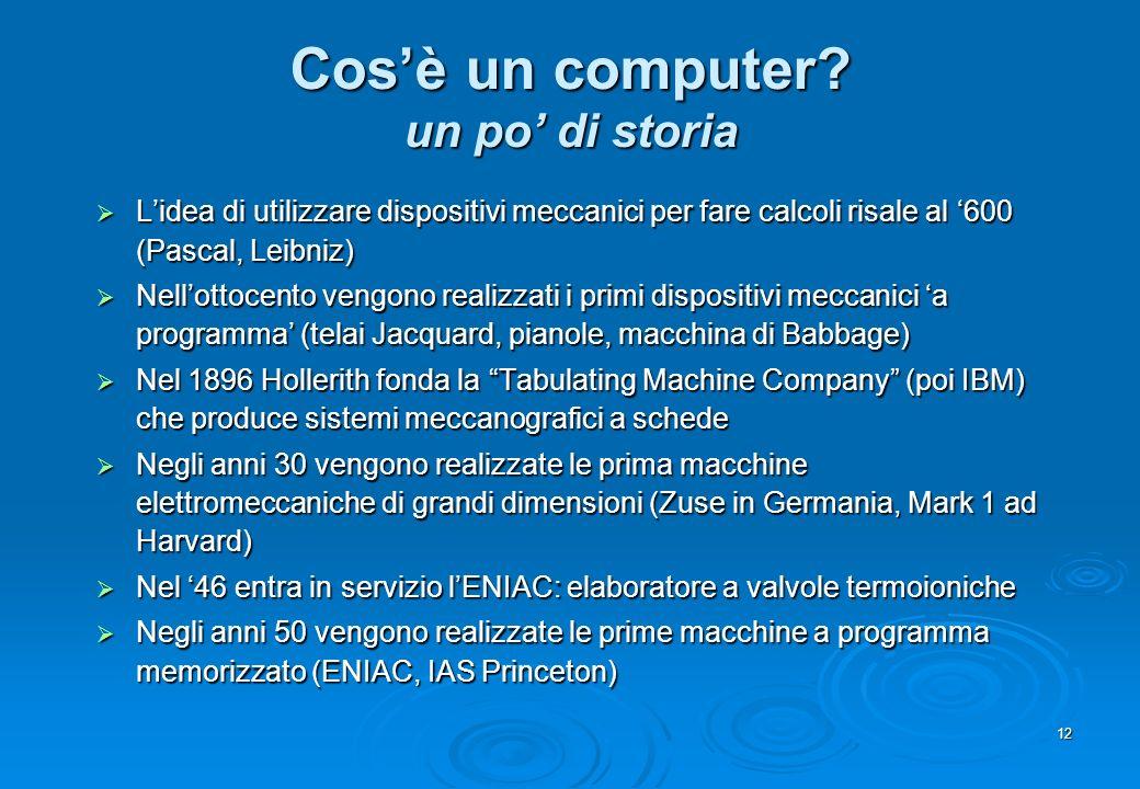 12 Cosè un computer? un po di storia Lidea di utilizzare dispositivi meccanici per fare calcoli risale al 600 (Pascal, Leibniz) Lidea di utilizzare di