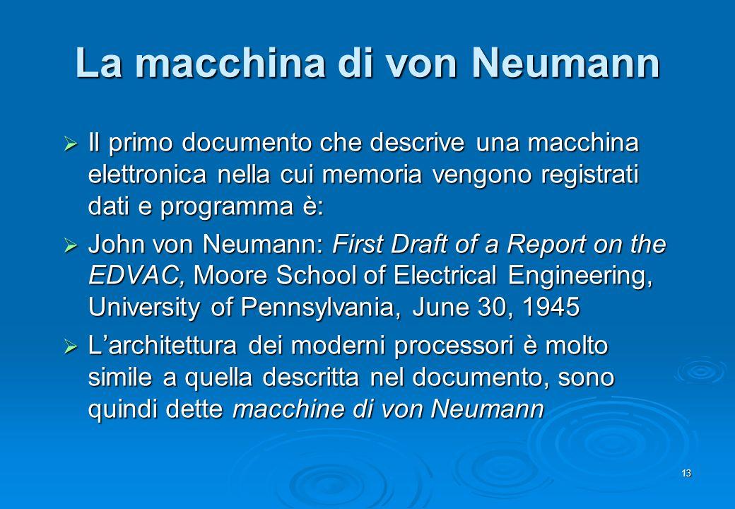 13 La macchina di von Neumann Il primo documento che descrive una macchina elettronica nella cui memoria vengono registrati dati e programma è: Il pri