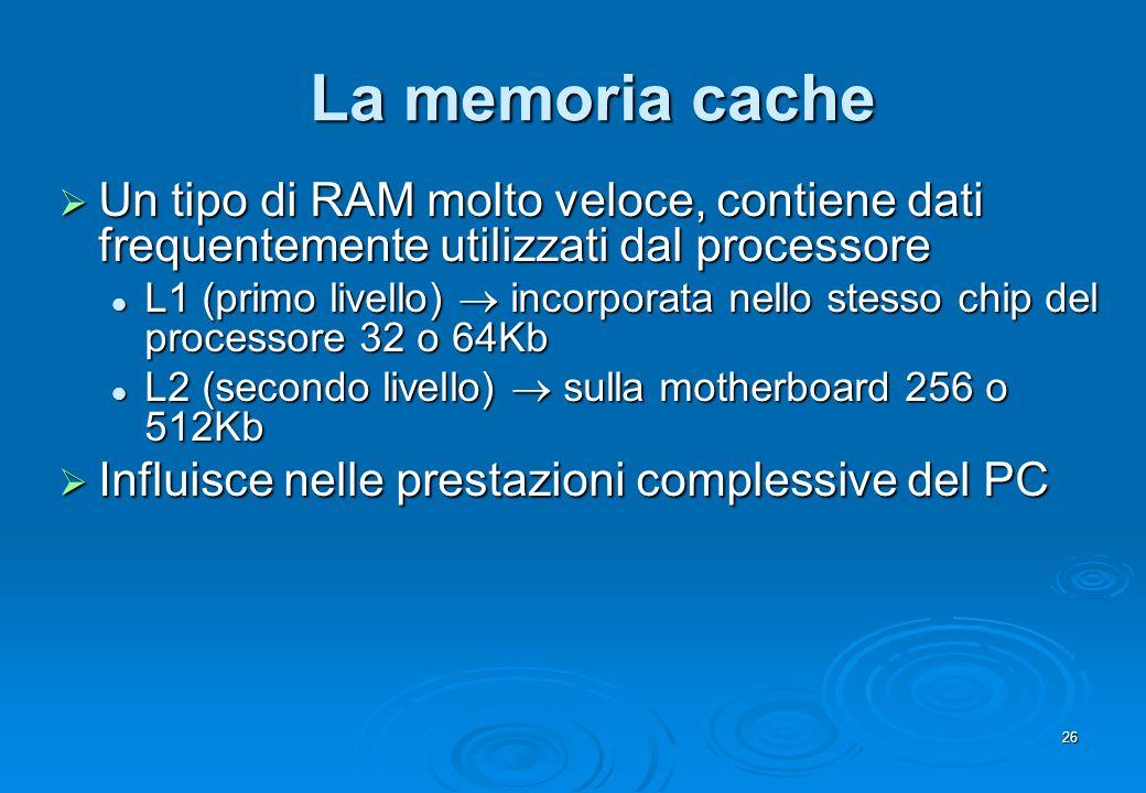 26 La memoria cache Un tipo di RAM molto veloce, contiene dati frequentemente utilizzati dal processore Un tipo di RAM molto veloce, contiene dati fre