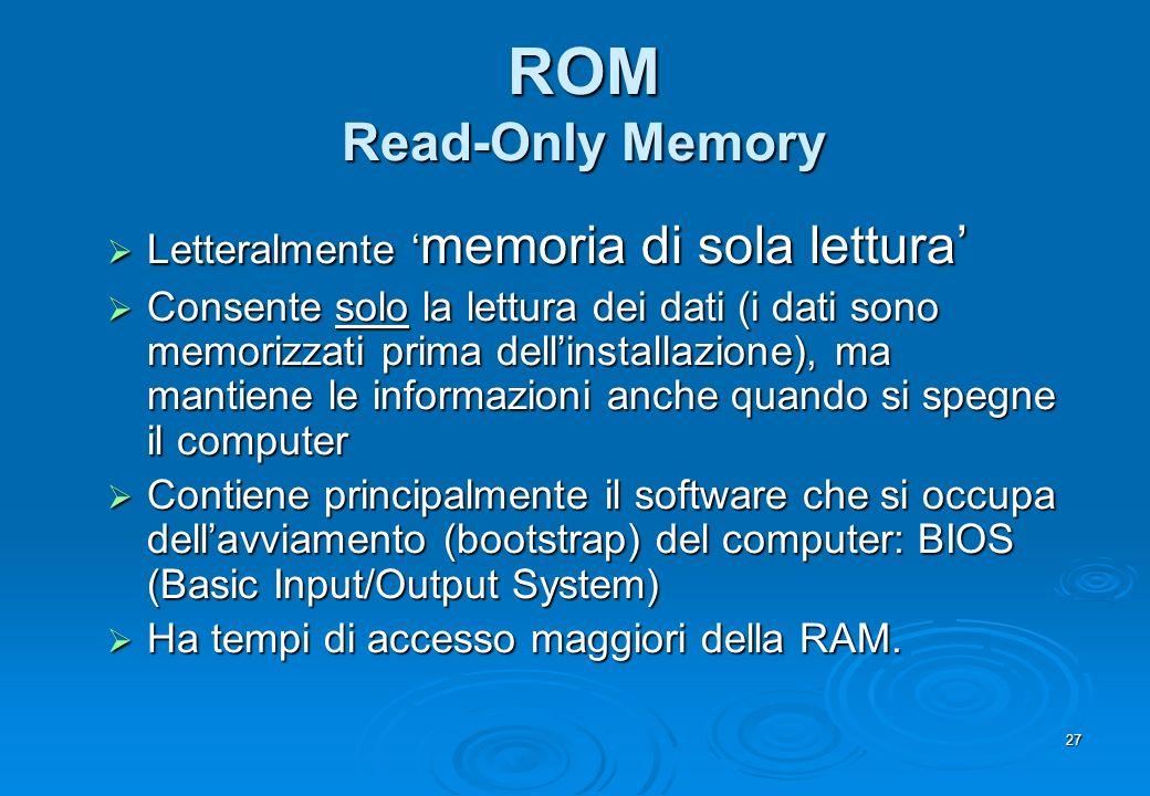 27 ROM Read-Only Memory Letteralmente memoria di sola lettura Letteralmente memoria di sola lettura Consente solo la lettura dei dati (i dati sono mem