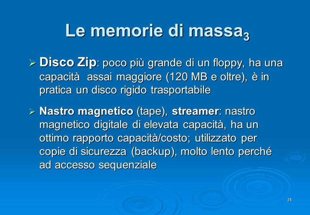 31 Le memorie di massa 3 Disco Zip : poco più grande di un floppy, ha una capacità assai maggiore (120 MB e oltre), è in pratica un disco rigido trasp