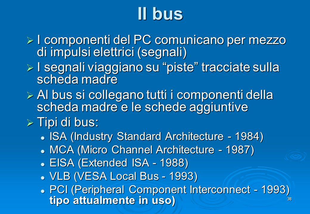 38 Il bus I componenti del PC comunicano per mezzo di impulsi elettrici (segnali) I componenti del PC comunicano per mezzo di impulsi elettrici (segna